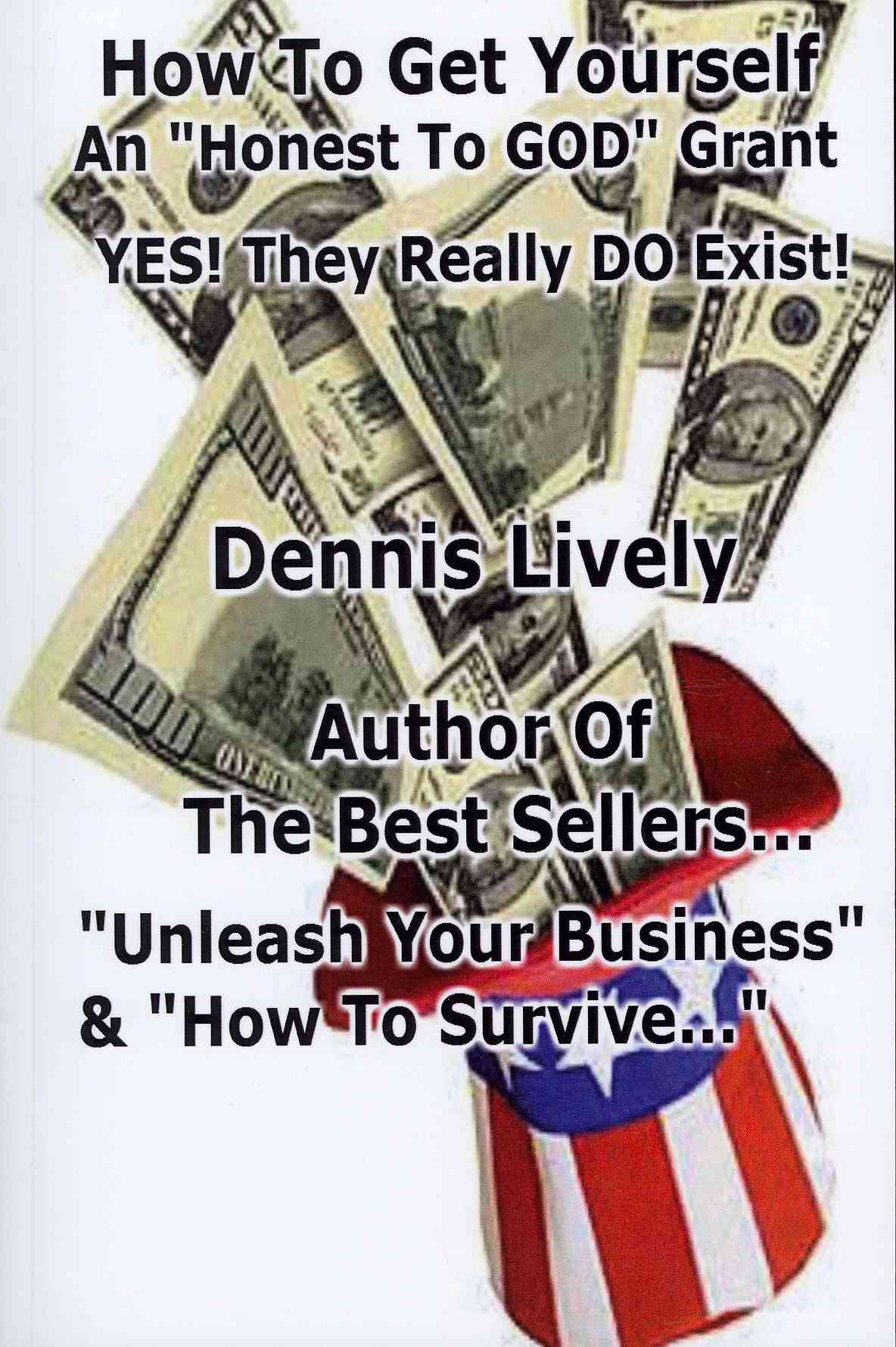 How to Get Yourself an 'Honest-to-God' Grant! Yes! They Really Do Exist! By Lively, Dennis
